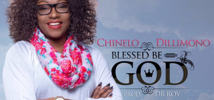 MUSIC: BLESSED BE GOD ~ CHINELO DILLIMONO [@CHINELODILIMONO]