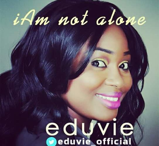 {NEW SONG}: I AM NOT ALONE – EDUVIE @eduvie_official