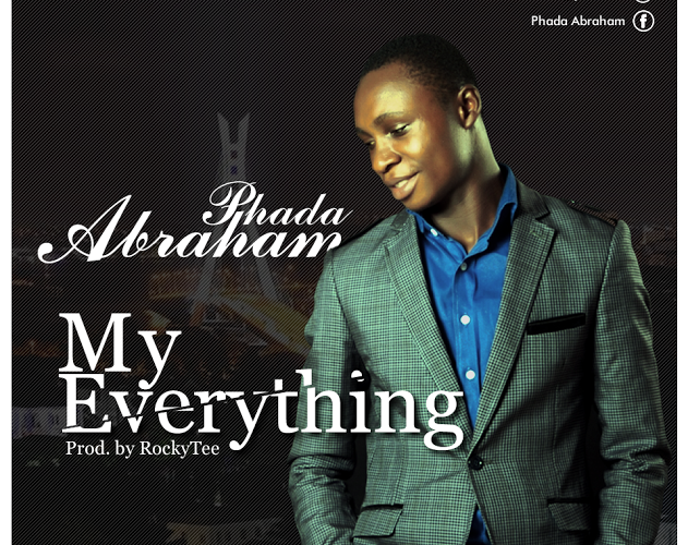 {NEW MUSIC}: PHADA ABRAHAM – MY EVERYTHING | @Phadaab (Prod. by @Rockytee1)