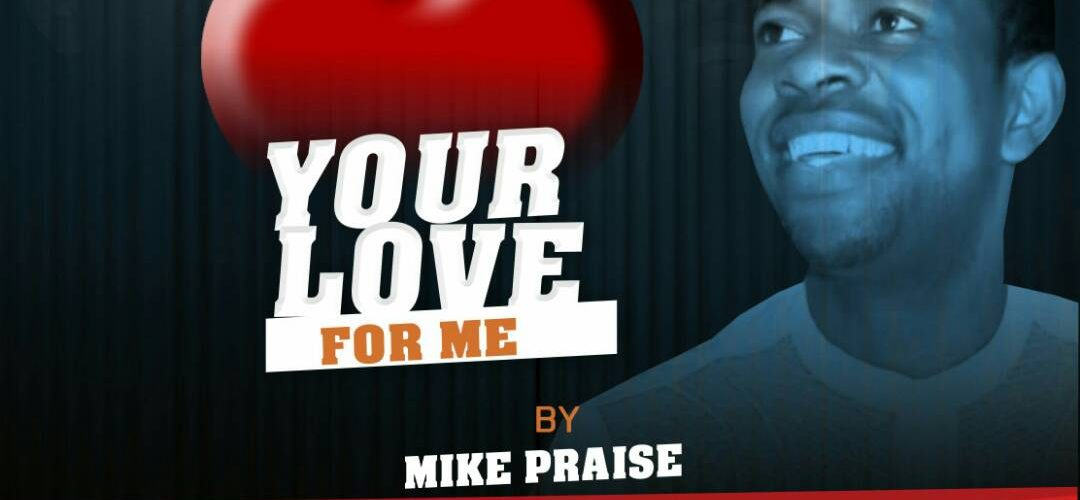 New Music: YOUR LOVE FOR ME – Mike Praise [@mikky022001]