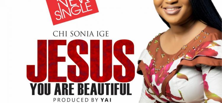 "NEW MUSIC: CHISONIA IGE – ""JESUS YOU ARE BEAUTIFUL"" 