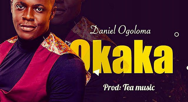 [NEW MUSIC + LYRICS] Daniel Ogoloma – Okaka |@Ogoloma_daniel